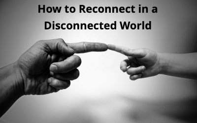 How to Reconnect in a Disconnected World